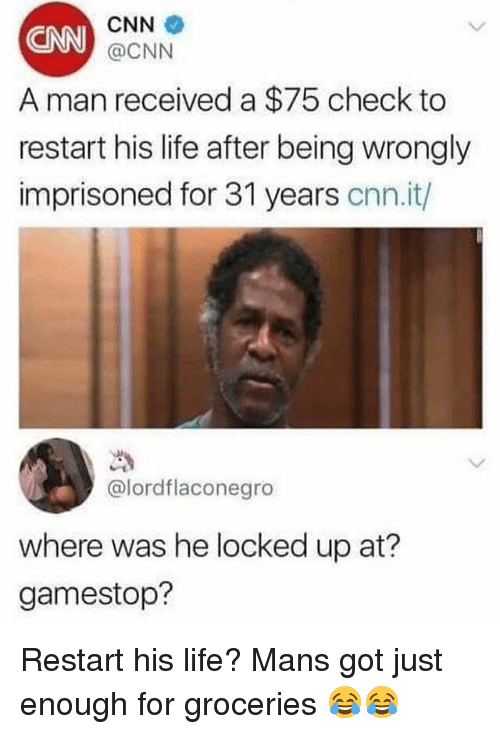 cnn.com, Funny, and Gamestop: CNN  A man received a $75 check to  restart his life after being wrongly  imprisoned for 31 years cnn.it/  @CNN  @lordflaconegro  where was he locked up at?  gamestop? Restart his life? Mans got just enough for groceries 😂😂