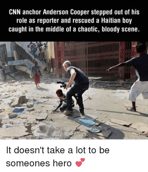 Coopers: CNN anchor Anderson Cooper stepped out of his  role as reporter and rescued a Haitian boy  caught in the middle of a chaotic, bloody scene.  CNN It doesn't take a lot to be someones hero 💕