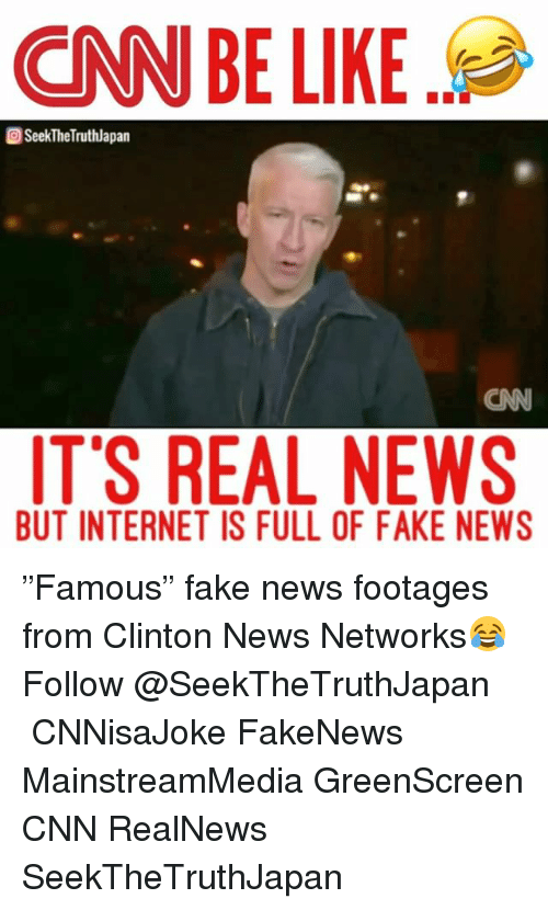 "Memes, 🤖, and Famous: CNN BE LIKE  SeekTheTruthlapan  IT'S REAL NEWS  BUT INTERNET IS FULL OF FAKE NEWS ""Famous"" fake news footages from Clinton News Networks😂 Follow @SeekTheTruthJapan ・・・ CNNisaJoke FakeNews MainstreamMedia GreenScreen CNN RealNews SeekTheTruthJapan"