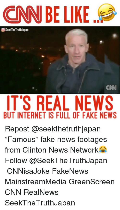 "Be Like, cnn.com, and Fake: CNN BE LIKE  SeekTheTruthlapan  IT'S REAL NEWS  BUT INTERNET IS FULL OF FAKE NEWS Repost @seekthetruthjapan ・・・ ""Famous"" fake news footages from Clinton News Network😂 Follow @SeekTheTruthJapan ・・・ CNNisaJoke FakeNews MainstreamMedia GreenScreen CNN RealNews SeekTheTruthJapan"