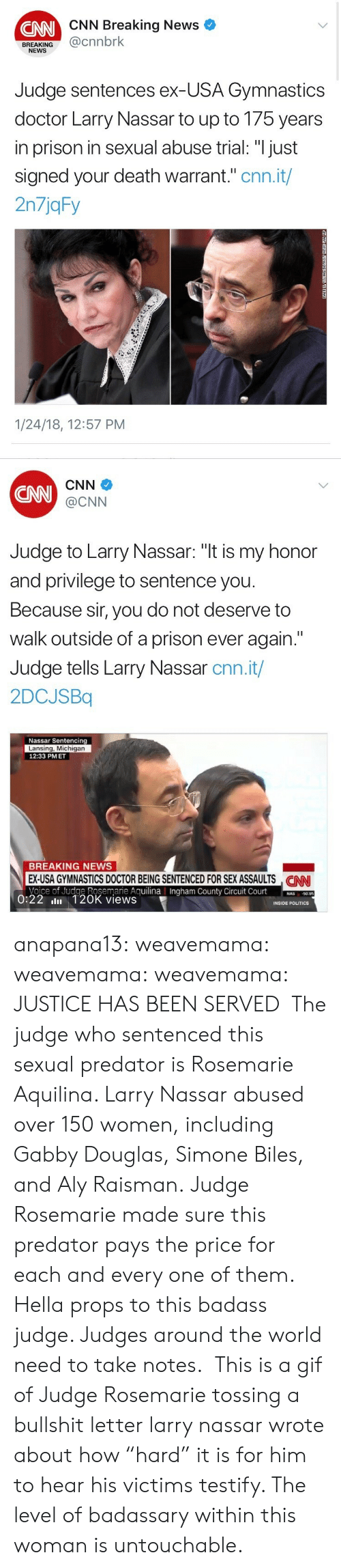 "Usa Gymnastics: CNN Breaking News  CNN  BREAKING@cnnbrk  NEWS  Judge sentences ex-USA Gymnastics  doctor Larry Nassar to up to 175 years  in prison in sexual abuse trial: ""I just  signed your death warrant."" cnn.it/  2n7jqFy  1/24/18, 12:57 PM   CNN  CNN  @CNN  Judge to Larry Nassar: ""t is my honor  and privilege to sentence you  Because sir, you do not deserve to  walk outside of a prison ever again.""  Judge tells Larry Nassar cnn.it/  2DCJSBq  Nassar Sentencing  Lansing, Michigan  12:33 PMET  BREAKING NEWS  EX-USA GYMNASTICS DOCTOR BEING SENTENCED FOR SEX ASSAULTS NN  Voice of Judge Rosemarie AguilinaIngham County Circuit Court0  CAN  County  50.95  0:22 