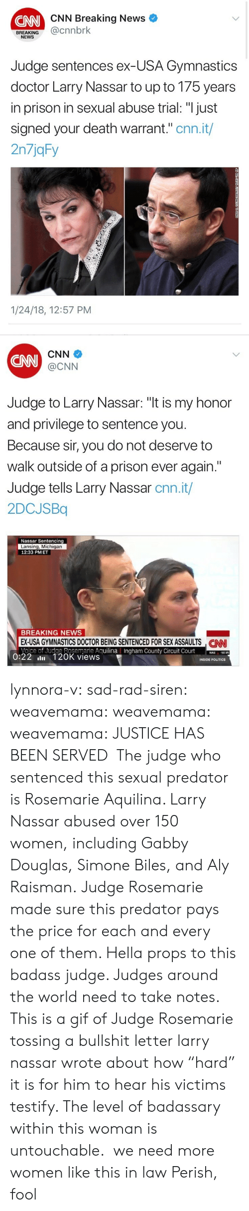 "In Law: CNN Breaking News  CNN  BREAKING@cnnbrk  NEWS  Judge sentences ex-USA Gymnastics  doctor Larry Nassar to up to 175 years  in prison in sexual abuse trial: ""I just  signed your death warrant."" cnn.it/  2n7jqFy  1/24/18, 12:57 PM   CNN  CNN  @CNN  Judge to Larry Nassar: ""t is my honor  and privilege to sentence you  Because sir, you do not deserve to  walk outside of a prison ever again.""  Judge tells Larry Nassar cnn.it/  2DCJSBq  Nassar Sentencing  Lansing, Michigan  12:33 PMET  BREAKING NEWS  EX-USA GYMNASTICS DOCTOR BEING SENTENCED FOR SEX ASSAULTS NN  Voice of Judge Rosemarie AguilinaIngham County Circuit Court0  CAN  County  50.95  0:22 