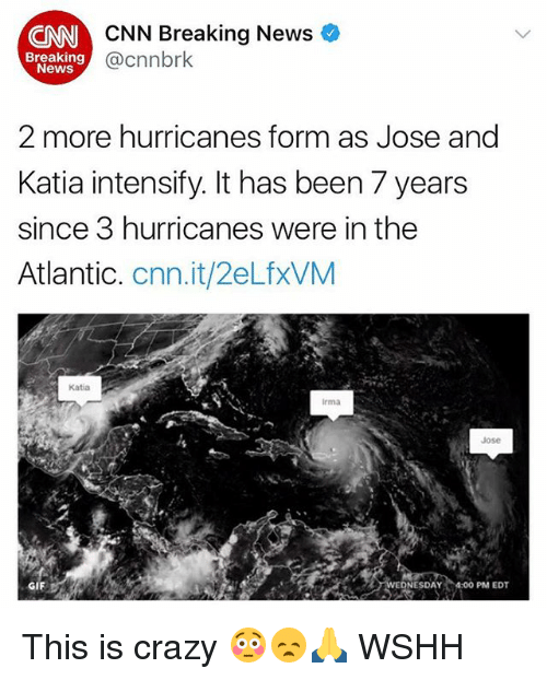Crazyness: CNN Breaking News  @cnnbrk  CNN  Breaking  News  2 more hurricanes form as Jose and  Katia intensify. It has been 7 years  since 3 hurricanes were in the  Atlantic. cnn.it/2eLfxVM  Katia  Irma  Jose  ESDAY 4.00PM EDT  GIF This is crazy 😳😞🙏 WSHH