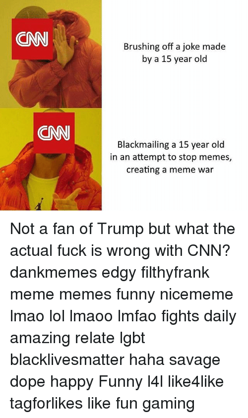 meme war: CNN  Brushing off a joke made  by a 15 year old  CNN  Blackmailing a 15 year old  in an attempt to stop memes,  creating a meme war Not a fan of Trump but what the actual fuck is wrong with CNN? dankmemes edgy filthyfrank meme memes funny nicememe lmao lol lmaoo lmfao fights daily amazing relate lgbt blacklivesmatter haha savage dope happy Funny l4l like4like tagforlikes like fun gaming