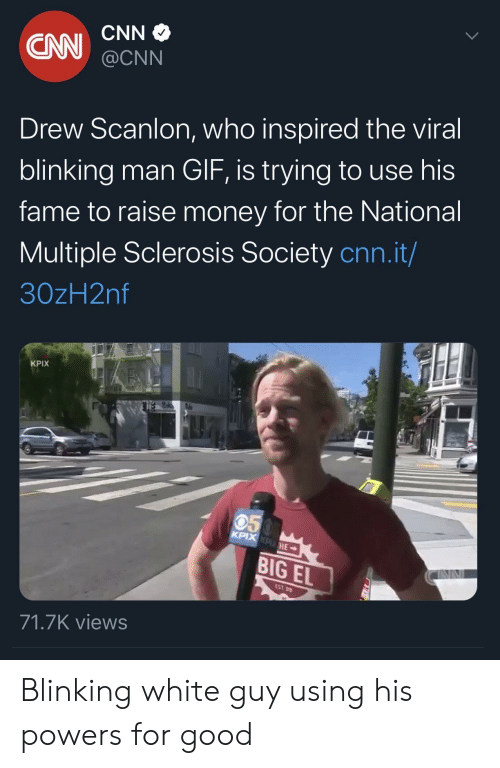 white guy: CNN  CN  @CNN  Drew Scanlon, who inspired the viral  blinking man GIF, is trying to use his  fame to raise money for the National  Multiple Sclerosis Society cnn.it/  30zH2nf  KPIX  050  KPIX KPHE  BIG EL  EST 99  71.7K views Blinking white guy using his powers for good
