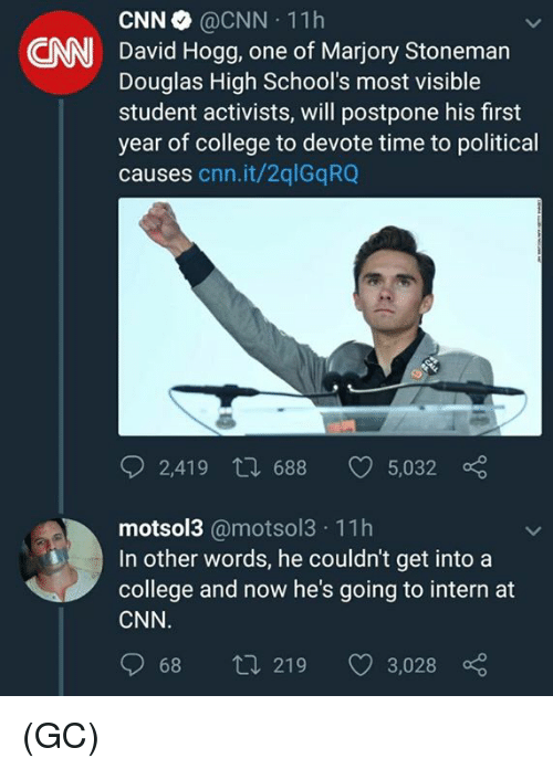 devote: CNN @CNN 11h  David Hogg, one of Marjory Stoneman  Douglas High School's most visible  student activists, will postpone his first  year of college to devote time to political  causes cnn.it/2qlGqRQ  CNN  2,419 t 688 5,032  motsol3 @motsol3 11h  In other words, he couldn't get into a  college and now he's going to intern at  CNN  068  219  3,028 (GC)