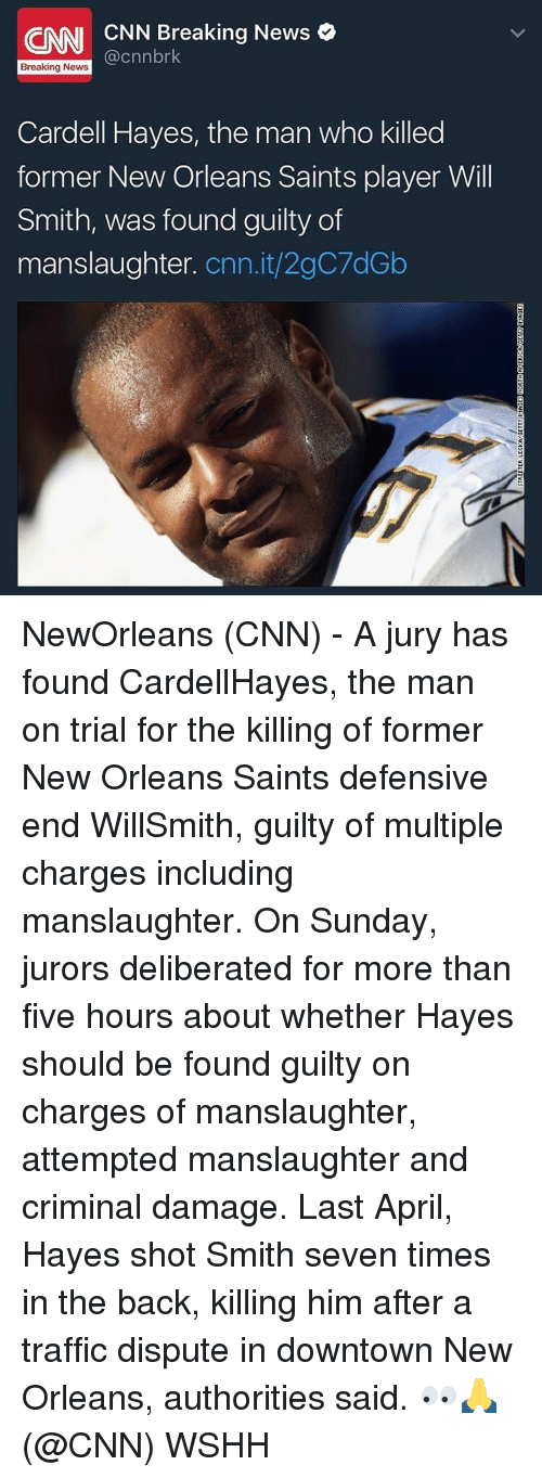 New Orleans Saints: CNN CNN Breaking News  Breaking News  Cardell Hayes, the man who killed  former New Orleans Saints player Will  Smith, was found guilty of  manslaughter  Cnn.it/2gC7dGb NewOrleans (CNN) - A jury has found CardellHayes, the man on trial for the killing of former New Orleans Saints defensive end WillSmith, guilty of multiple charges including manslaughter. On Sunday, jurors deliberated for more than five hours about whether Hayes should be found guilty on charges of manslaughter, attempted manslaughter and criminal damage. Last April, Hayes shot Smith seven times in the back, killing him after a traffic dispute in downtown New Orleans, authorities said. 👀🙏 (@CNN) WSHH