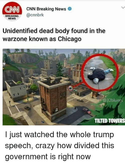 Trump Speech: CNN  CNN Breaking News  cnnbrk  BREAKING  NEWS  Unidentified dead body found in the  warzone known as Chicago  @32blunts  TILTED TOWERS I just watched the whole trump speech, crazy how divided this government is right now