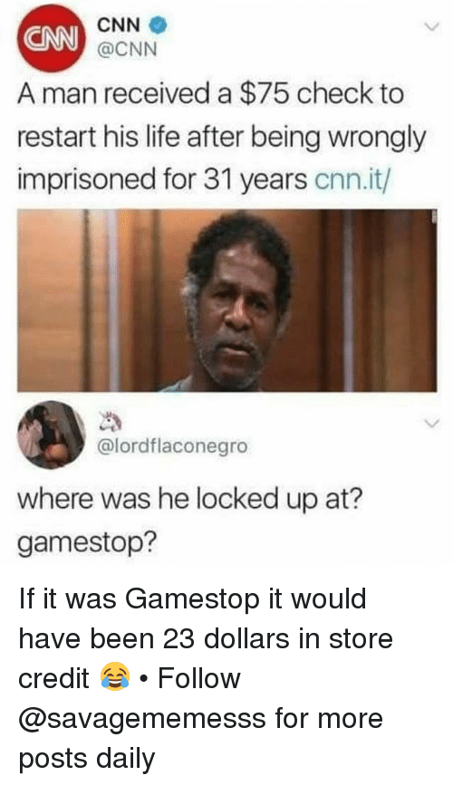 cnn.com, Gamestop, and Life: CNN  @CNN  CNN  A man received a $75 check to  restart his life after being wrongly  imprisoned for 31 years cnn.it/)  @lordflaconegro  where was he locked up at?  gamestop? If it was Gamestop it would have been 23 dollars in store credit 😂 • Follow @savagememesss for more posts daily