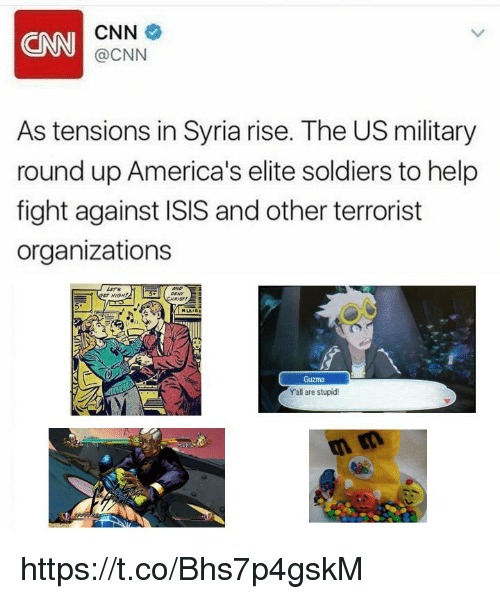 Yall Are Stupid: CNN  CNN  @CNN  As tensions in Syria rise. The US military  round up America's elite soldiers to help  fight against ISIS and other terrorist  organizations  LETS  HIGH  RİGT!  51  Guzma  Y'all are stupid! https://t.co/Bhs7p4gskM