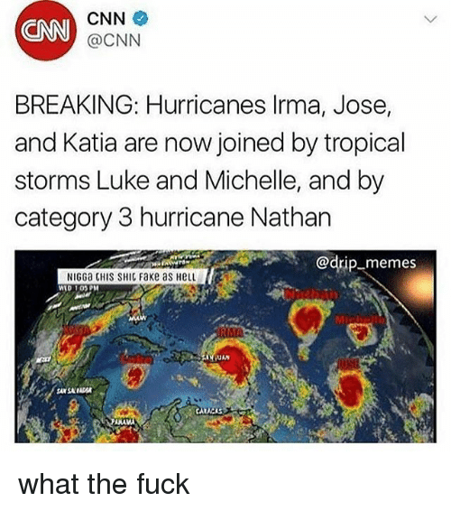 cnn.com, Fake, and Memes: CNN  CNN  @CNN  BREAKING: Hurricanes lrma, Jose,  and Katia are now joined by tropical  storms Luke and Michelle, and by  category 3 hurricane Nathan  @drip-memes  NIGGa CHIS SHIC Fake as HeLL  WID 1OPM  Mic  ANA what the fuck