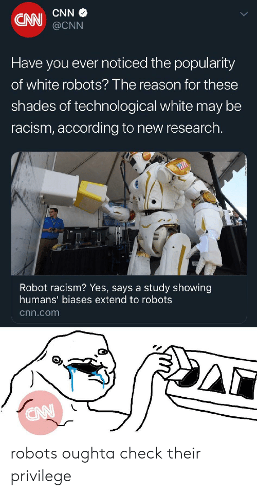 shades: CNN  CNN  @CNN  Have you ever noticed the popularity  of white robots? The reason for these  shades of technological white  be  may  racism, according to new research.  Robot racism? Yes, says a study showing  humans' biases extend to robots  cnn.com  CN robots oughta check their privilege