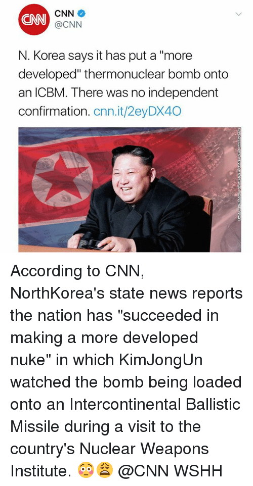 "cnn.com, Memes, and News: CNN  CNN  @CNN  N. Korea says it has put a ""more  developed"" thermonuclear bomb onto  an ICBM. There was no independent  confirmation. cnn.it/2eyDX40 According to CNN, NorthKorea's state news reports the nation has ""succeeded in making a more developed nuke"" in which KimJongUn watched the bomb being loaded onto an Intercontinental Ballistic Missile during a visit to the country's Nuclear Weapons Institute. 😳😩 @CNN WSHH"