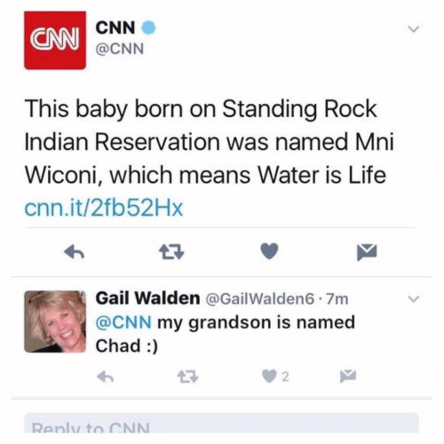 cnn.com: CNN  CNN  @CNN  This baby born on Standing Rock  Indian Reservation was named Mni  Wiconi, which means Water is Life  cnn.it/2fb52Hx  17  Gail Walden @GailWalden6 7m  @CNN my grandson is named  Chad :  2  Renly to CN