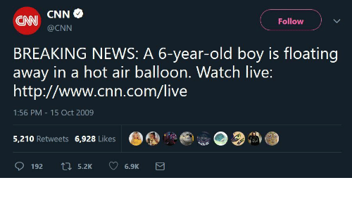 balloon: CNN CNN  Follow  @CNN  BREAKING NEWS: A 6-year-old boy is floating  away in a hot air balloon. Watch live:  http://www.cnn.com/live  1:56 PM -15 Oct 2009  G,鼎.a@o.32  5,210 Retweets 6.928 Likes  9192  5.2K  6.9K