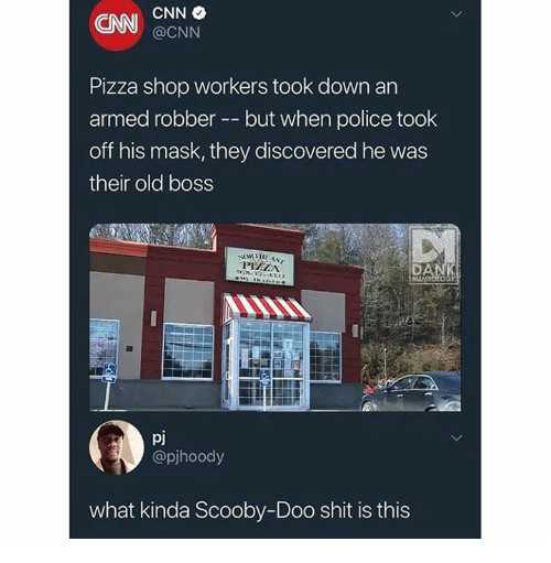 cnn.com, Dank, and Pizza: CNN  @CNN  Pizza shop workers took down an  armed robber -but when police took  off his mask, they discovered he was  their old boss  PIZHIA  DA  pj  @pjhoody  what kinda Scooby-Doo shit is this