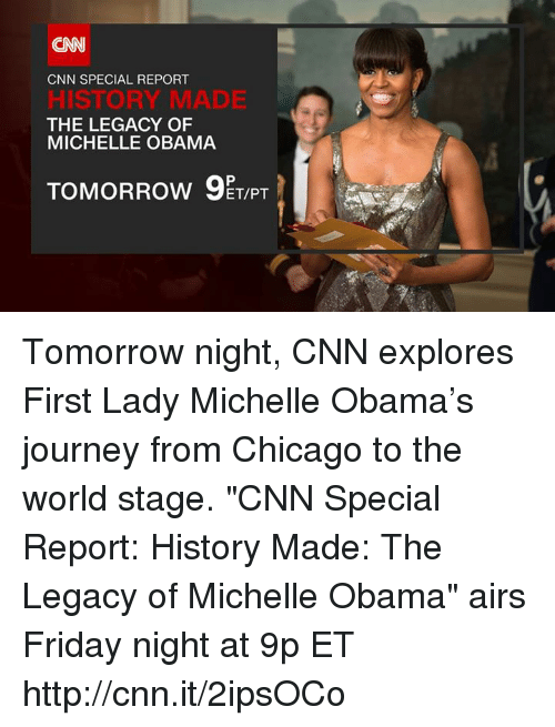 """Chicago, Journey, and Memes: CNN  CNN SPECIAL REPORT  HISTORY MADE  THE LEGACY OF  MICHELLE OBAMA  TOMORROw ET/PT Tomorrow night, CNN explores First Lady Michelle Obama's journey from Chicago to the world stage. """"CNN Special Report: History Made: The Legacy of Michelle Obama"""" airs Friday night at 9p ET http://cnn.it/2ipsOCo"""
