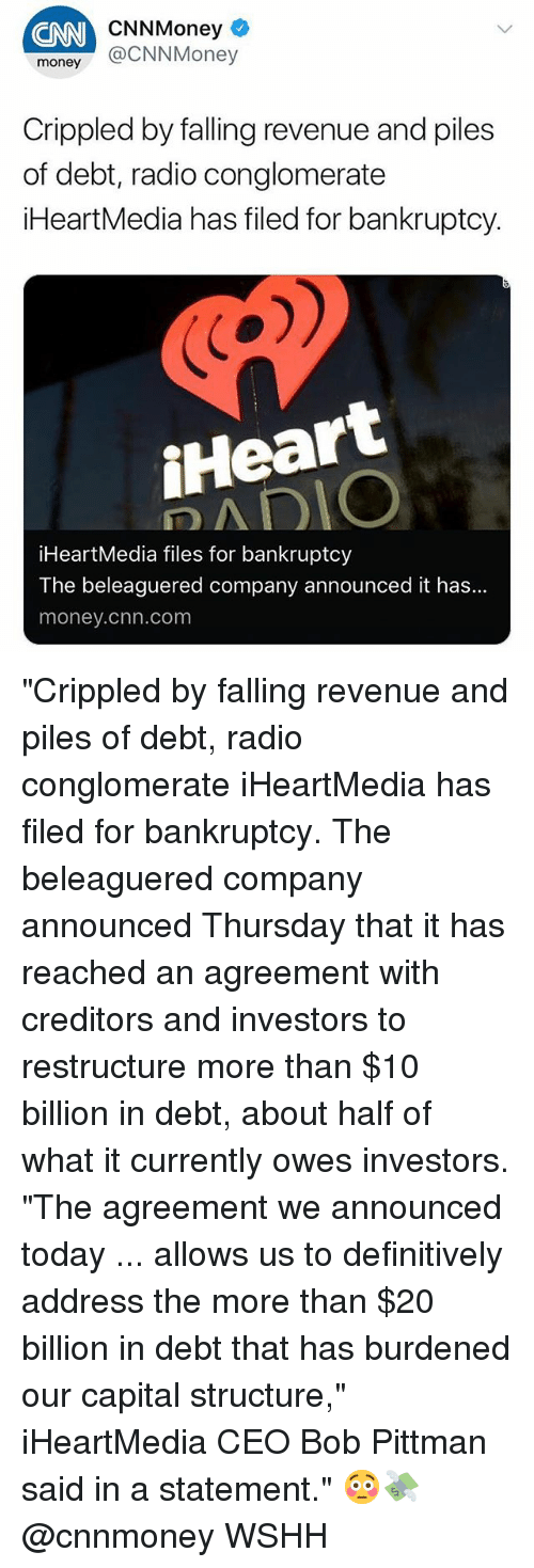 "cnn.com, Memes, and Money: CNN  CNNMoney  money @CNNMoney  Crippled by falling revenue and piles  of debt, radio conglomerate  iHeartMedia has filed for bankruptcy.  iHeart  iHeartMedia files for bankruptcy  The beleaguered company announced it has...  money.chn.com ""Crippled by falling revenue and piles of debt, radio conglomerate iHeartMedia has filed for bankruptcy. The beleaguered company announced Thursday that it has reached an agreement with creditors and investors to restructure more than $10 billion in debt, about half of what it currently owes investors. ""The agreement we announced today ... allows us to definitively address the more than $20 billion in debt that has burdened our capital structure,"" iHeartMedia CEO Bob Pittman said in a statement."" 😳💸 @cnnmoney WSHH"