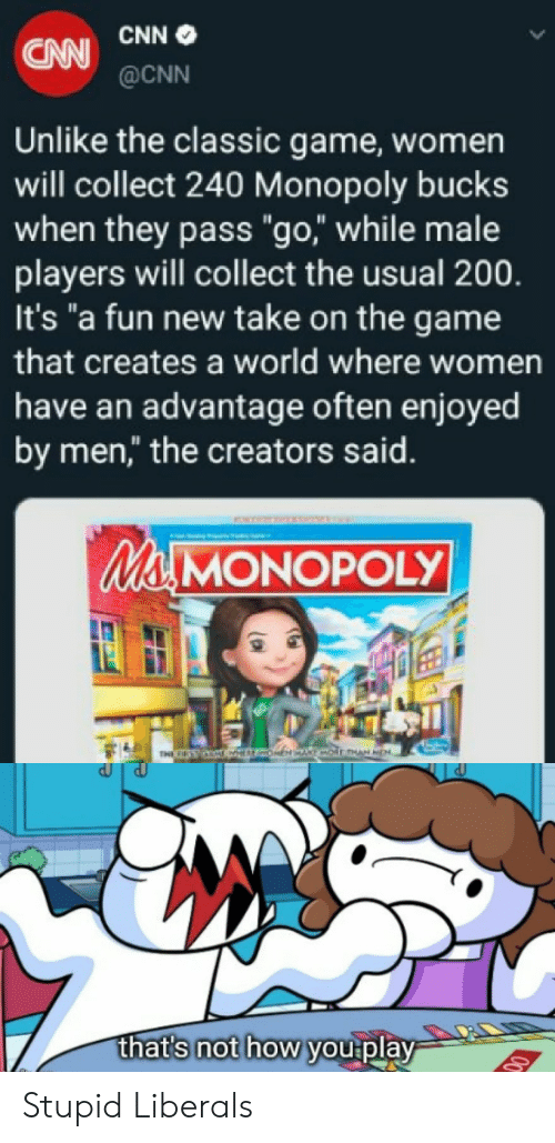 """Stupid Liberals: CNN  CNW@CNN  Unlike the classic game, women  will collect 240 Monopoly bucks  when they pass """"go,"""" while male  players will collect the usual 200.  It's """"a fun new take on the game  that creates a world where women  have an advantage often enjoyed  by men,"""" the creators said.  Ma MONOPOLY  THE CIRST (CLTEVAOKEH AKT oinnAN MEA.  that's not how you play Stupid Liberals"""