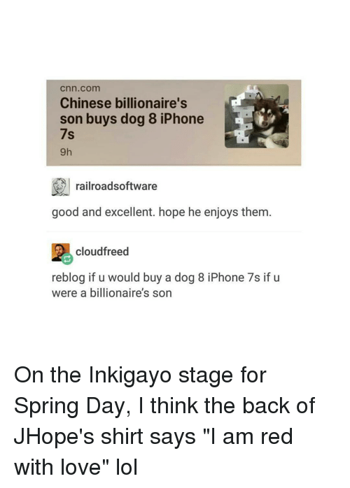 """iphon: Cnn com  Chinese billionaire's  son buys dog 8 iPhone  7s  railroadsoftware  good and excellent. hope he enjoys them  cloudfreed  reblog if u would buy a dog 8 iPhone 7s if u  were a billionaire's son On the Inkigayo stage for Spring Day, I think the back of JHope's shirt says """"I am red with love"""" lol"""