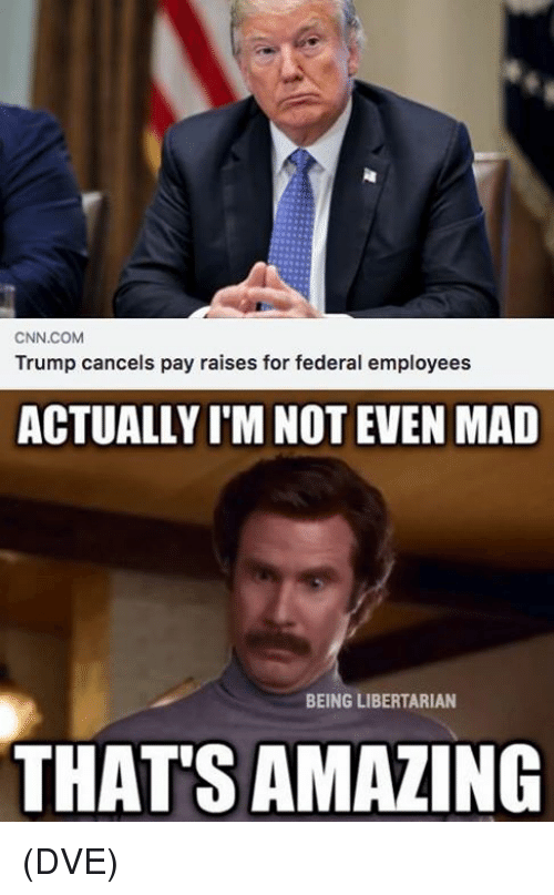 cnn.com, Memes, and Trump: CNN.COM  Trump cancels pay raises for federal employees  ACTUALLY I'M NOT EVEN MAD  BEING LIBERTARIAN  THAT'S AMAZING (DVE)