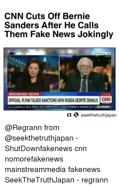Bernie Sanders, cnn.com, and Fake: CNN Cuts Off Bernie  Sanders After He Calls  Them Fake News Jokingly  22R  BREAKING NEWS  LIVE  OFFICIALAYNN TALKEDSANCTIONS wrTH RUSSIA DESPITE DENIALS cNN  ILLI ALLY AS A TEEN, WAS ARIESTEDIN 7D08 DUPIING A  OUTFHONT  A  seekthetruthjapan @Regrann from @seekthetruthjapan - ・・・ ShutDownfakenews cnn nomorefakenews mainstreammedia fakenews SeekTheTruthJapan - regrann