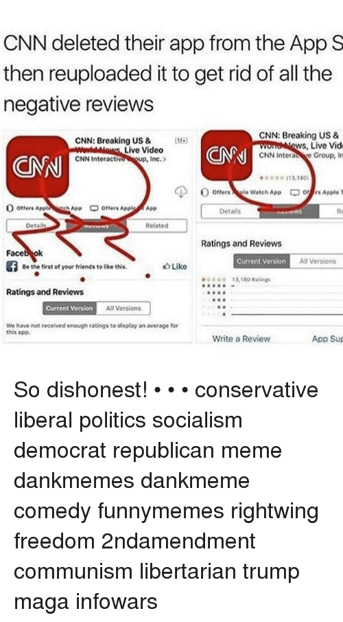 Republican Meme: CNN deleted their app from the App S  then reuploaded it to get rid of all the  negative reviews  CNN: Breaking US 8  CNN Interac re Group, In  613.180  CNN: Breaking US &0.  ws, Live Vid  Live Video  up, Inc.>  ON  CNN Interacti  CNN  otters Apple thApp  Offers Appl  /App  Details  Re  Related  Ratings and Reviews  Faceb ok  Current Version  A Versions  Be the first of your friends to like this  Like  ☆☆☆  13,18° Ratings  Ratings and Reviews  Current Version  All Versions  We have not received enough ratings to display an average for  this app.  Write a Review  App Sup So dishonest! • • • conservative liberal politics socialism democrat republican meme dankmemes dankmeme comedy funnymemes rightwing freedom 2ndamendment communism libertarian trump maga infowars