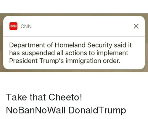 departed: CNN  Department of Homeland Security said it  has suspended all actions to implement  President Trump's immigration order. Take that Cheeto! NoBanNoWall DonaldTrump
