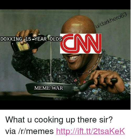 "meme war: CNN  DOXXING 15-YEAR OLDS  MEME WAR <p>What u cooking up there sir? via /r/memes <a href=""http://ift.tt/2tsaKeK"">http://ift.tt/2tsaKeK</a></p>"