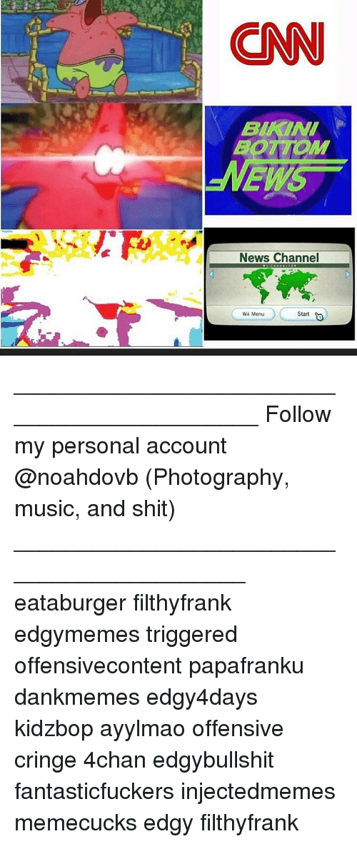Memes, 🤖, and Account: CNN  EMS  News Channel  Start  Menu ____________________________________________ Follow my personal account @noahdovb (Photography, music, and shit) ___________________________________________ eataburger filthyfrank edgymemes triggered offensivecontent papafranku dankmemes edgy4days kidzbop ayylmao offensive cringe 4chan edgybullshit fantasticfuckers injectedmemes memecucks edgy filthyfrank