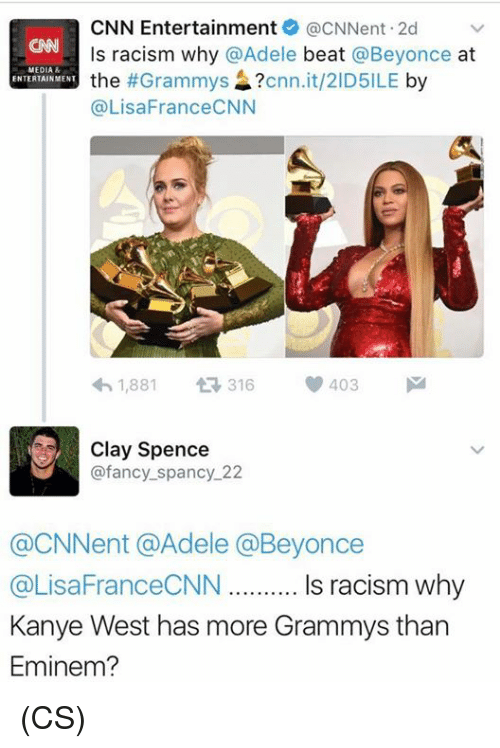 adell: CNN Entertainment acNNent.2d  v  ls racism why @Adele  beat  @Beyonce  at  MEDIA  the  #Grammys  cnn.it/2ID5ILE  by  ENTERTAINMENT  (a LisaFranceCNN  1,881  t 316  V 403  M  Clay Spence  @fancy spancy 22  @CNNent @Adele Beyonce  @LisaFranceCNN Is racism why  Kanye West has more Grammys than  Eminem? (CS)