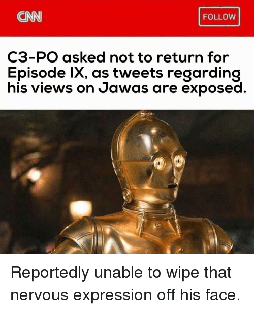 jawas: CNN  FOLLOW  C3-PO asked not to return for  Episode lx, as tweets regarding  his views on Jawas are exposed Reportedly unable to wipe that nervous expression off his face.