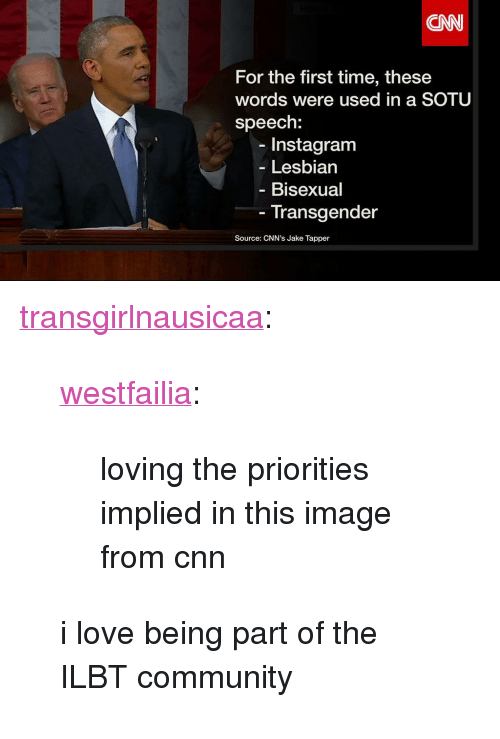 "Jake Tapper: CNN  For the first time, these  words were used in a SOTU  speech:  Instagram  Lesbian  Bisexual  Transgender  Source: CNN's Jake Tapper <p><a href=""http://transgirlnausicaa.tumblr.com/post/108707959837/westfailia-loving-the-priorities-implied-in"" target=""_blank"">transgirlnausicaa</a>:</p> <blockquote> <p><a href=""http://westfailia.tumblr.com/post/108706524954"" target=""_blank"">westfailia</a>:</p> <blockquote> <p>loving the priorities implied in this image from cnn</p> </blockquote> <p>i love being part of the ILBT community</p> </blockquote>"