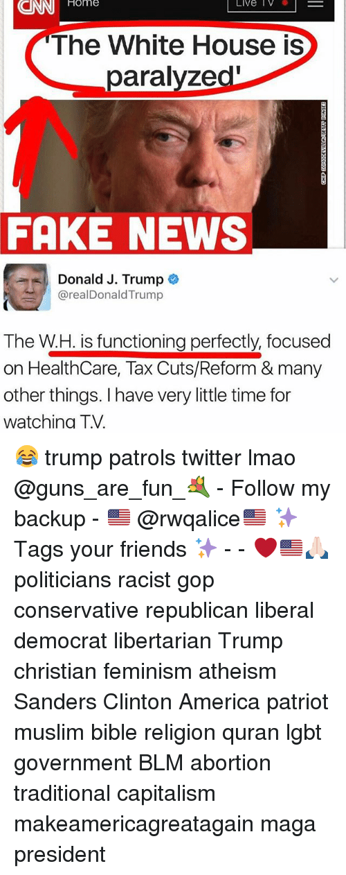 Governmentally: CNN  Home  Live IV  The White House is  paralyzed'  FAKE NEWS  Donald J. Trump  @realDonaldTrump  The W.H. is functioning perfectly, focused  on HealthCare, Tax Cuts/Reform & many  other things. I have very little time for  watchina T.V. 😂 trump patrols twitter lmao @guns_are_fun_💐 - Follow my backup - 🇺🇸 @rwqalice🇺🇸 ✨Tags your friends ✨ - - ❤️🇺🇸🙏🏻 politicians racist gop conservative republican liberal democrat libertarian Trump christian feminism atheism Sanders Clinton America patriot muslim bible religion quran lgbt government BLM abortion traditional capitalism makeamericagreatagain maga president