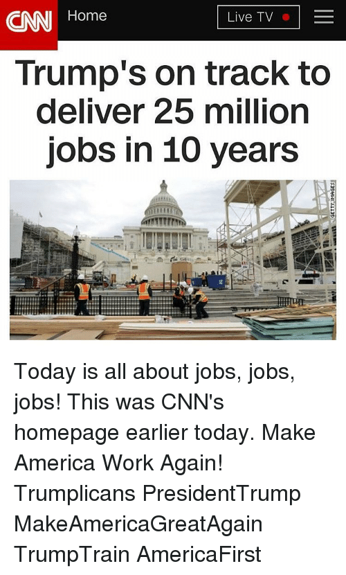 Deliverance: CNN Home  Live TV  Trump's on track to  deliver 25 million  jobs in 10 years Today is all about jobs, jobs, jobs! This was CNN's homepage earlier today. Make America Work Again! Trumplicans PresidentTrump MakeAmericaGreatAgain TrumpTrain AmericaFirst