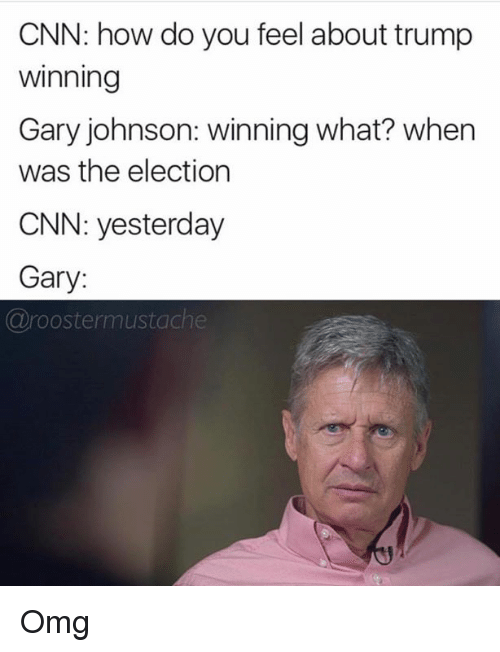 gary johnson: CNN: how do you feel about trump  Winning  Gary johnson: winning what? when  was the election  CNN: yesterday  Gary:  (a roostermustache Omg