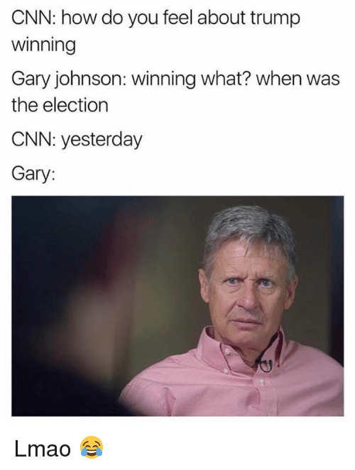 gary johnson: CNN: how do you feel about trump  Winning  Gary johnson: winning what? when was  the election  CNN: yesterday  Gary: Lmao 😂