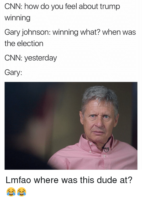Trump Winning: CNN: how do you feel about trump  Winning  Gary johnson: winning what? When was  the election  CNN: yesterday  Gary Lmfao where was this dude at?😂😂
