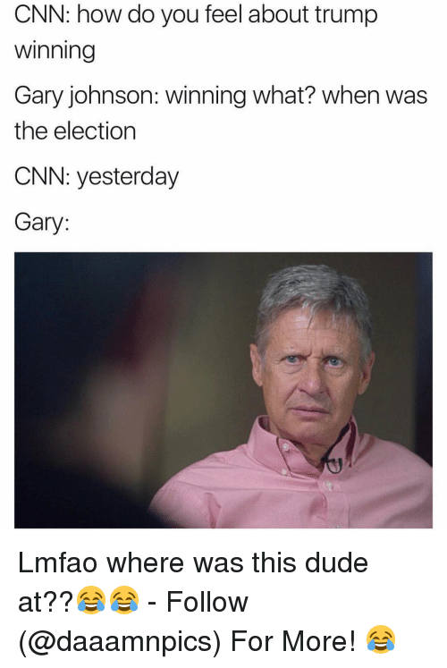 Trump Winning: CNN: how do you feel about trump  Winning  Gary johnson: winning what? when was  the election  CNN: yesterday  Gary Lmfao where was this dude at??😂😂 - Follow (@daaamnpics) For More! 😂