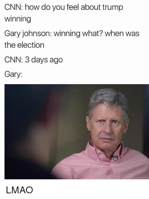 gary johnson: CNN: how do you feel about trump  Winning  Gary johnson: winning what? when was  the election  CNN: days ago  Gary: LMAO