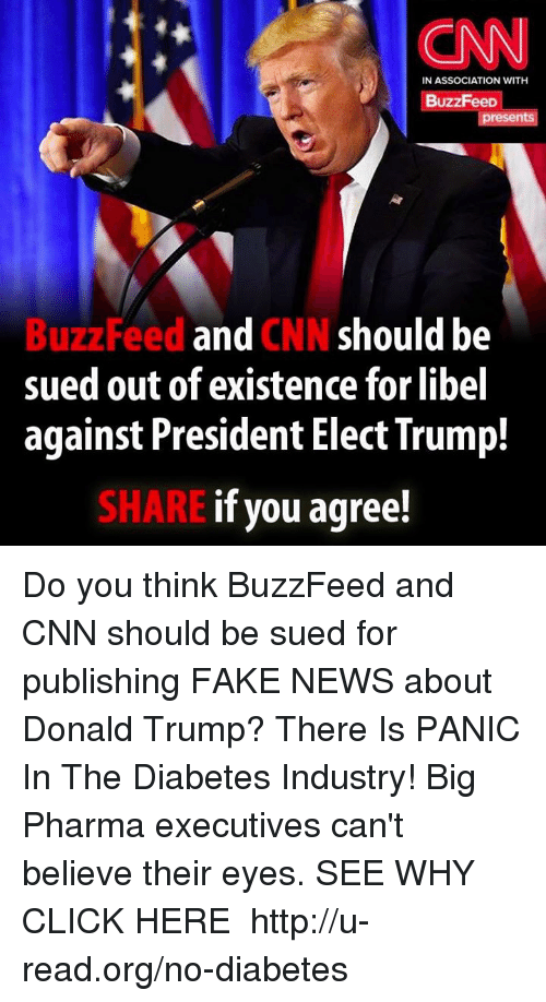 Memes, Buzzfeed, and Diabetes: CNN  IN ASSOCIATION WITH  BuzzFeeD  resen  Feed and  CNN should be  sued out of existence for libel  against President Elect Trump!  if you agree!  SHARE Do you think BuzzFeed and CNN should be sued for publishing FAKE NEWS about Donald Trump?  There Is PANIC In The Diabetes Industry! Big Pharma executives can't believe their eyes. SEE WHY CLICK HERE ►► http://u-read.org/no-diabetes