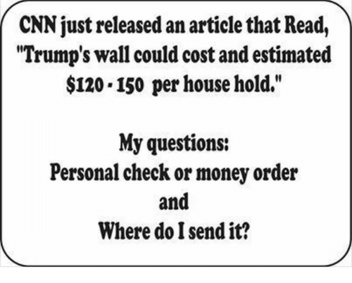 "Memes, 🤖, and Article: CNN just released an article that Readl  ""Trump's wall could cost and estimated  $120.150 per house hold.""  My questions:  Personal check or money order  and  Where do Isend it?"