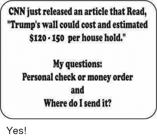 "Trumps Wall: CNN just released an articlethat Read,  ""Trump's wall could cost and estimated  $120.150 per household.""  My questions:  Personal check or money order  and  Where do I send it? Yes!"