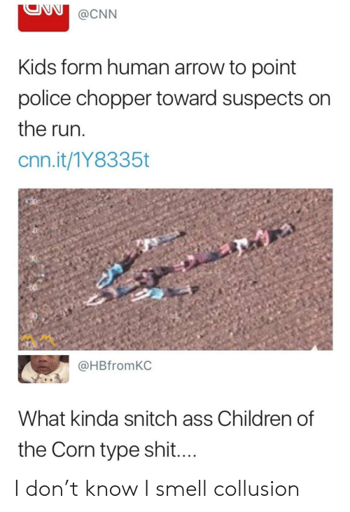 chopper: @CNN  Kids form human arrow to point  police chopper toward suspects on  the run  cnn.it/1Y8335t  @HBfromKC  What kinda snitch ass Children of  the Corn type shi.... I don't know I smell collusion
