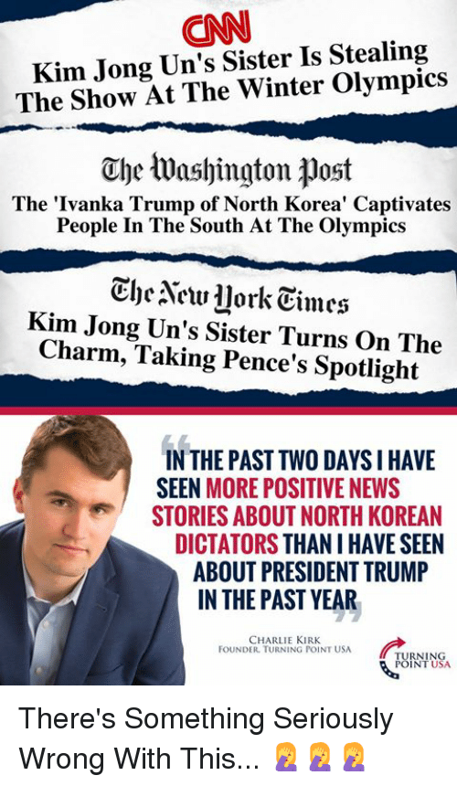 Charlie, cnn.com, and Memes: CNN  Kim Jong Un's Sister Is Stealing  The Show At The Winter Olympics  The Washington post  The 'Ivanka Trump of North Korea' Captivates  People In The South At The Olympics  CheNew llork Eimes  Kim Jong Un's Sister Turns On The  Charm, Taking Pence's Spotlight  IN THE PAST TWO DAYS IHAVE  SEEN MORE POSITIVE NEWS  STORIES ABOUT NORTH KOREAN  DICTATORS THAN I HAVE SEEN  ABOUT PRESIDENT TRUMP  IN THE PAST YEAR  CHARLIE KIRK  FOUNDER. TURNING POINT USA  TURNING  POINT USA There's Something Seriously Wrong With This... 🤦‍♀️🤦‍♀️🤦‍♀️