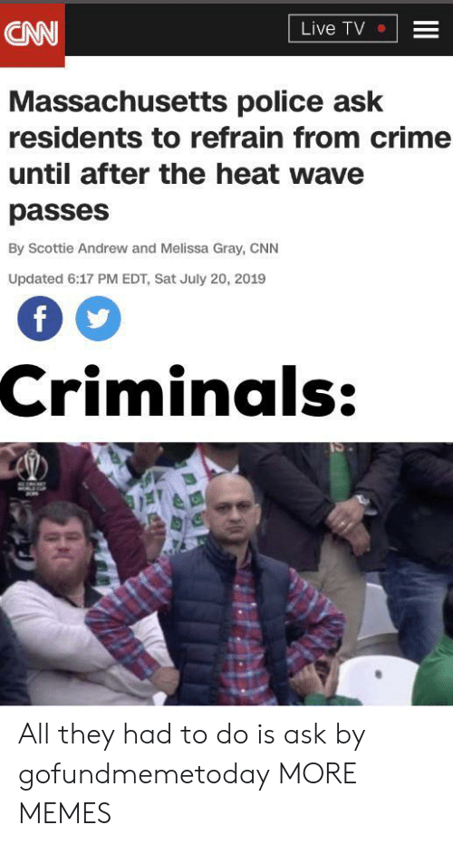 Massachusetts: CNN  Live TV  Massachusetts police ask  residents to refrain from crime  until after the heat wave  passes  By Scottie Andrew and Melissa Gray, CNN  Updated 6:17 PM EDT, Sat July 20, 2019  Criminals:  II All they had to do is ask by gofundmemetoday MORE MEMES