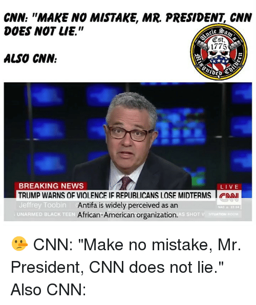 "mr president: CNN: ""MAKE NO MISTAKE, MR. PRESIDENT, CNN  DOES NOT LIE.""  Est  1775  ALSO CNN.  BREAKING NEWS  TRUMP WARNS OF VIOLENCE IF REPUBLICANS LOSE MIDTERMS I FAN  Jeffrey Toobin  LIVE  Antifa is widely perceived as an  African-American organization.  NAS & 12.14  UNARMED BLACK TEEN 🤥 CNN: ""Make no mistake, Mr. President, CNN does not lie."" Also CNN:"