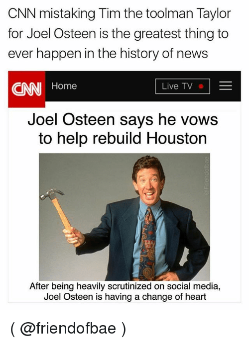 Happenes: CNN mistaking Tim the toolman Taylor  for Joel Osteen is the greatest thing to  ever happen in the history of news  CNN Home  Live TVE  Joel Osteen says he vows  to help rebuild Houston  After being heavily scrutinized on social media,  Joel Osteen is having a change of heart ( @friendofbae )