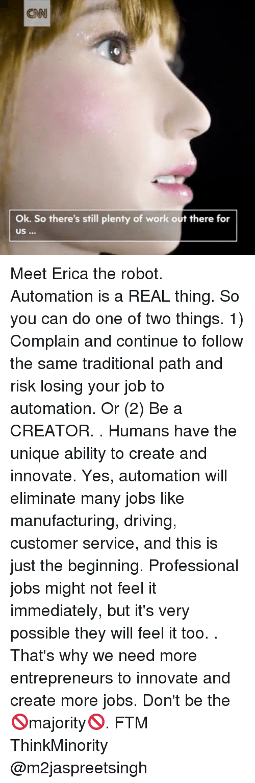cnn.com, Driving, and Memes: CNN  Ok. So there's still plenty of work out there for Meet Erica the robot. Automation is a REAL thing. So you can do one of two things. 1) Complain and continue to follow the same traditional path and risk losing your job to automation. Or (2) Be a CREATOR. . Humans have the unique ability to create and innovate. Yes, automation will eliminate many jobs like manufacturing, driving, customer service, and this is just the beginning. Professional jobs might not feel it immediately, but it's very possible they will feel it too. . That's why we need more entrepreneurs to innovate and create more jobs. Don't be the 🚫majority🚫. FTM ThinkMinority @m2jaspreetsingh