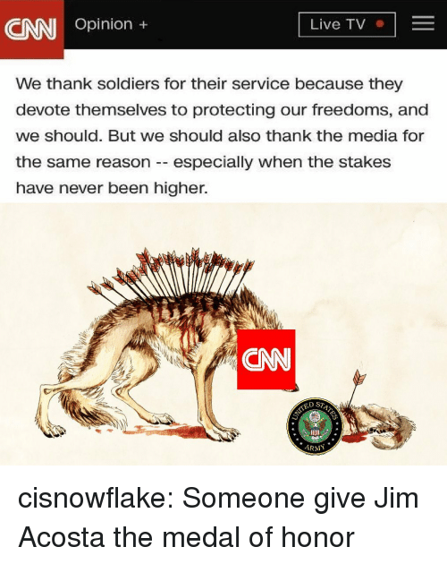 devote: CNN Opinion ,  Live TV  We thank soldiers for their service because they  devote themselves to protecting our freedoms, and  we should. But we should also thank the media for  the same reason -especially when the stakes  have never been higher.  CNN  ED ST  ARMY cisnowflake:  Someone give Jim Acosta the medal of honor